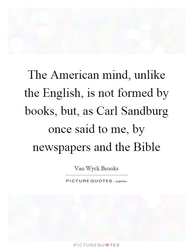 The American mind, unlike the English, is not formed by books, but, as Carl Sandburg once said to me, by newspapers and the Bible Picture Quote #1