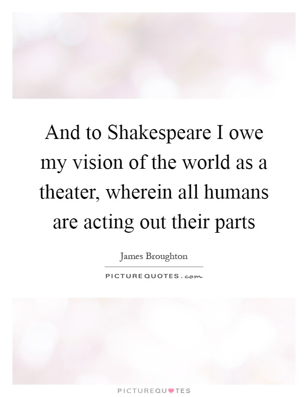 Quotes By Shakespeare About Acting : And to shakespeare i owe my vision of the world as a