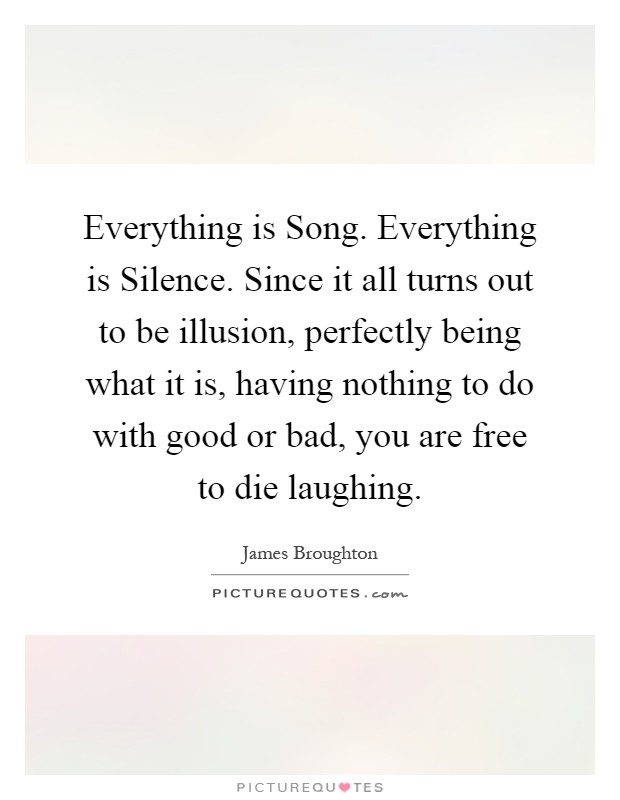 Everything is Song. Everything is Silence. Since it all turns out to be illusion, perfectly being what it is, having nothing to do with good or bad, you are free to die laughing Picture Quote #1