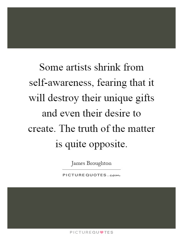 Some artists shrink from self-awareness, fearing that it will destroy their unique gifts and even their desire to create. The truth of the matter is quite opposite Picture Quote #1