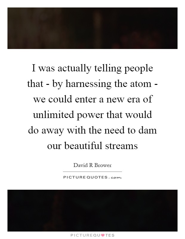 I was actually telling people that - by harnessing the atom - we could enter a new era of unlimited power that would do away with the need to dam our beautiful streams Picture Quote #1
