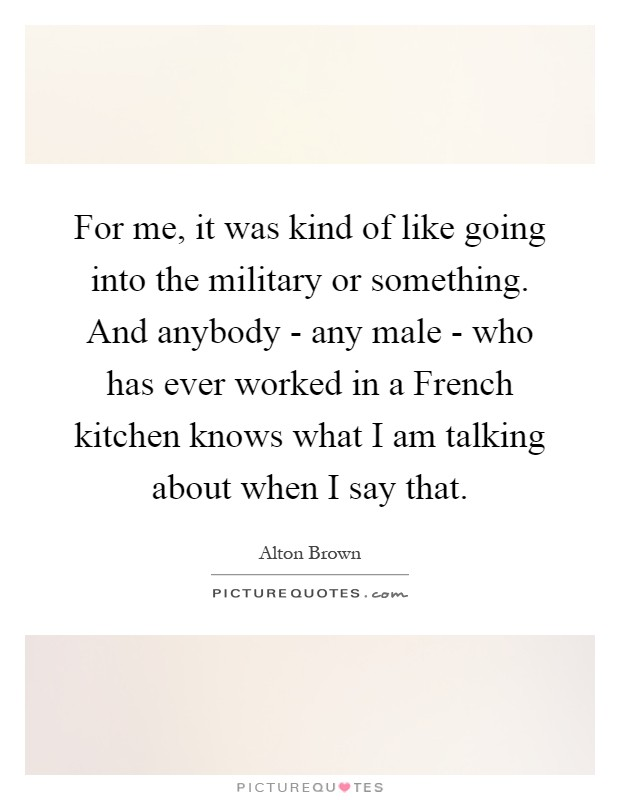 For me, it was kind of like going into the military or something. And anybody - any male - who has ever worked in a French kitchen knows what I am talking about when I say that Picture Quote #1