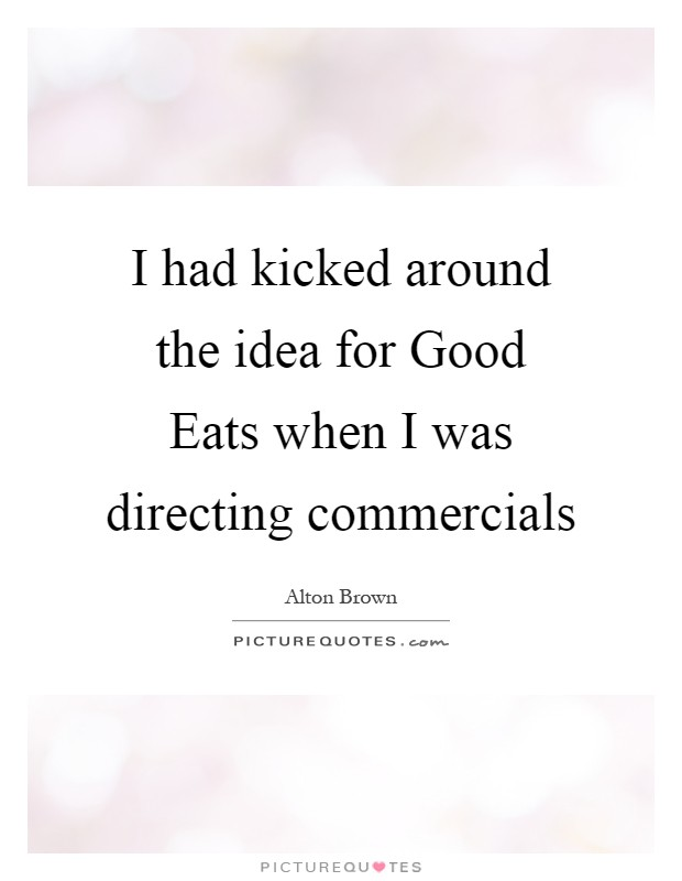 I had kicked around the idea for Good Eats when I was directing commercials Picture Quote #1