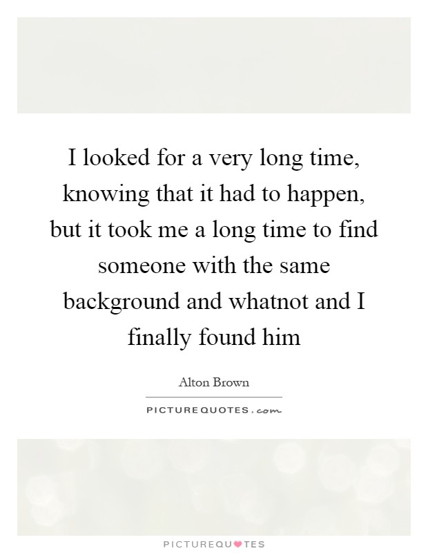 I looked for a very long time, knowing that it had to happen, but it took me a long time to find someone with the same background and whatnot and I finally found him Picture Quote #1