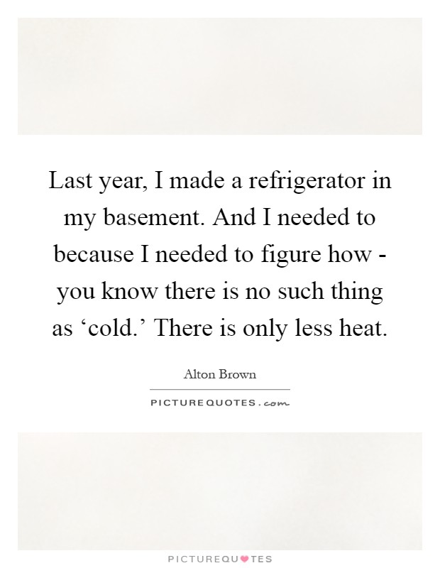 Last year, I made a refrigerator in my basement. And I needed to because I needed to figure how - you know there is no such thing as 'cold.' There is only less heat Picture Quote #1