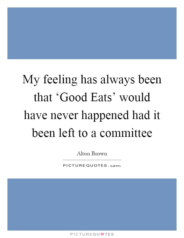 My feeling has always been that 'Good Eats' would have never happened had it been left to a committee Picture Quote #1