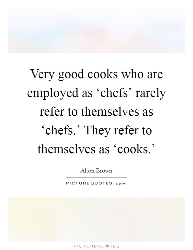 Very good cooks who are employed as 'chefs' rarely refer to themselves as 'chefs.' They refer to themselves as 'cooks.' Picture Quote #1