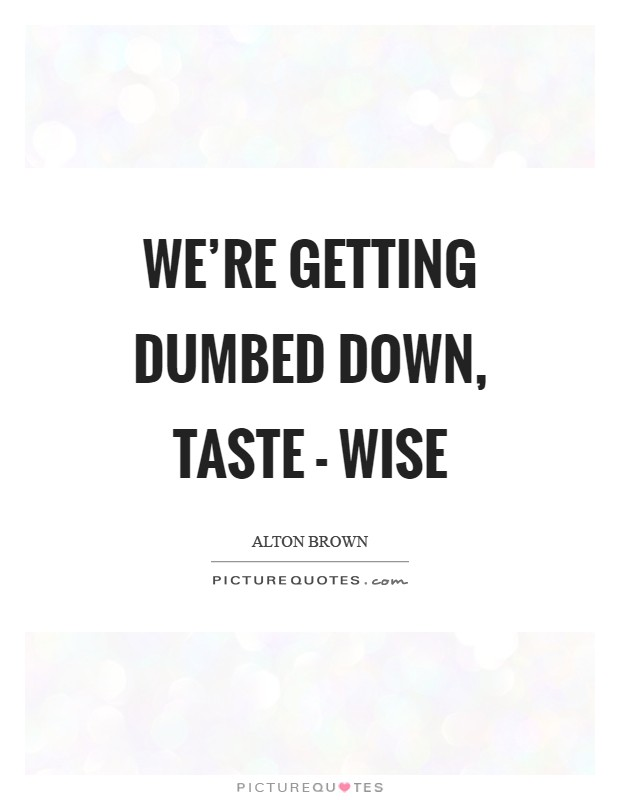 We're getting dumbed down, taste - wise Picture Quote #1