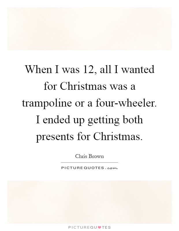 When I was 12, all I wanted for Christmas was a trampoline or a four-wheeler. I ended up getting both presents for Christmas Picture Quote #1