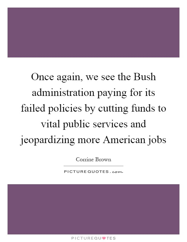 Once again, we see the Bush administration paying for its failed policies by cutting funds to vital public services and jeopardizing more American jobs Picture Quote #1
