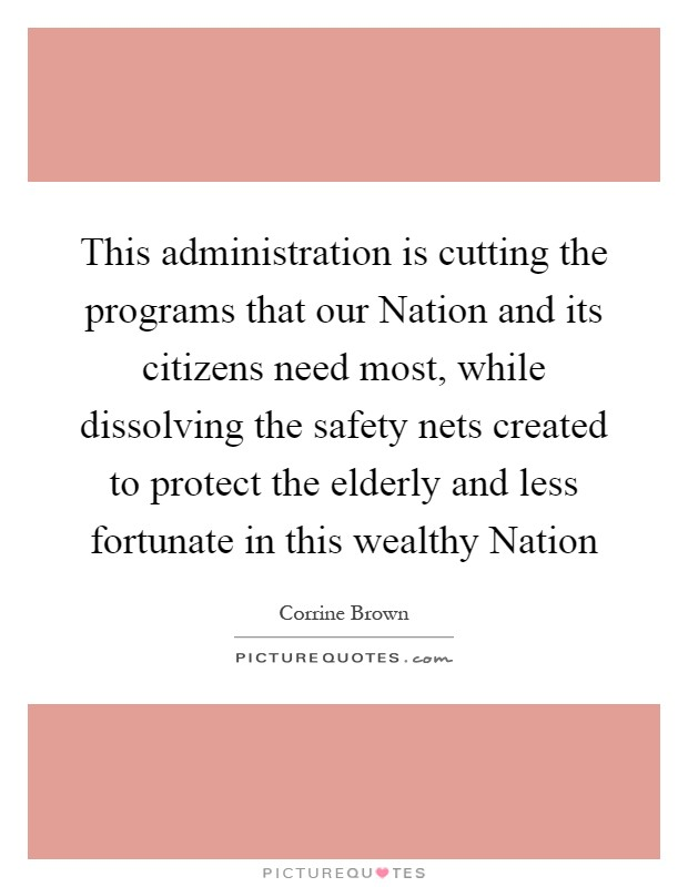 This administration is cutting the programs that our Nation and its citizens need most, while dissolving the safety nets created to protect the elderly and less fortunate in this wealthy Nation Picture Quote #1