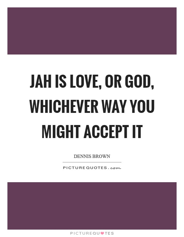 Jah is love, or God, whichever way you might accept it Picture Quote #1