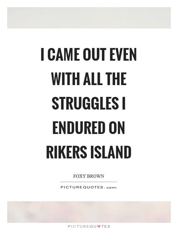 I came out even with all the struggles I endured on Rikers Island Picture Quote #1