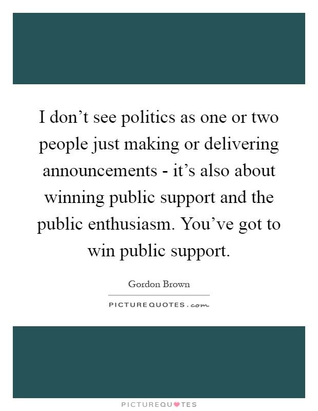 I don't see politics as one or two people just making or delivering announcements - it's also about winning public support and the public enthusiasm. You've got to win public support Picture Quote #1