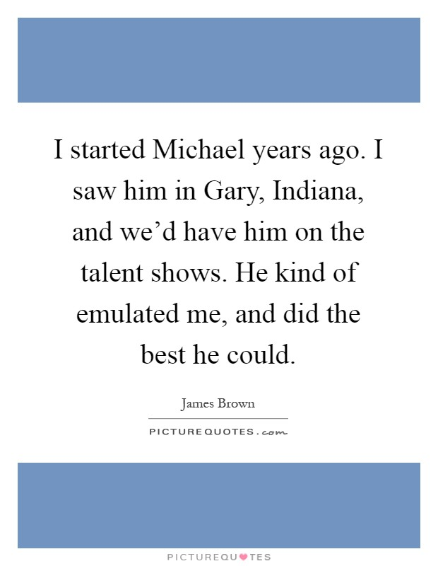 I started Michael years ago. I saw him in Gary, Indiana, and we'd have him on the talent shows. He kind of emulated me, and did the best he could Picture Quote #1
