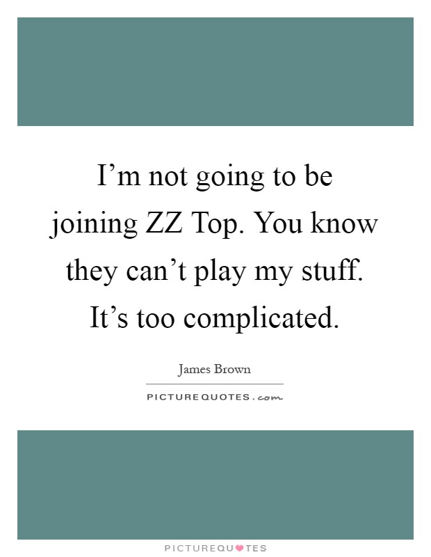 I'm not going to be joining ZZ Top. You know they can't play my stuff. It's too complicated Picture Quote #1