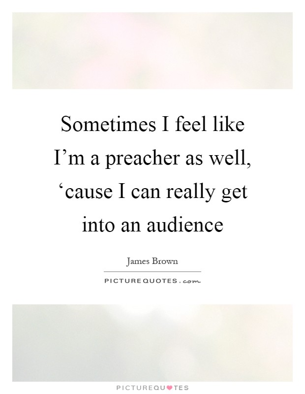 Sometimes I feel like I'm a preacher as well, 'cause I can really get into an audience Picture Quote #1