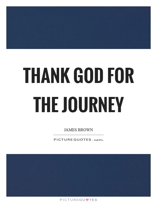 Thank God for the journey Picture Quote #1