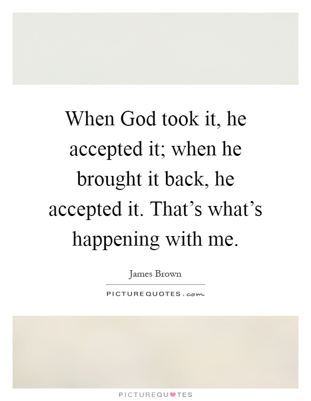 When God took it, he accepted it; when he brought it back, he accepted it. That's what's happening with me Picture Quote #1
