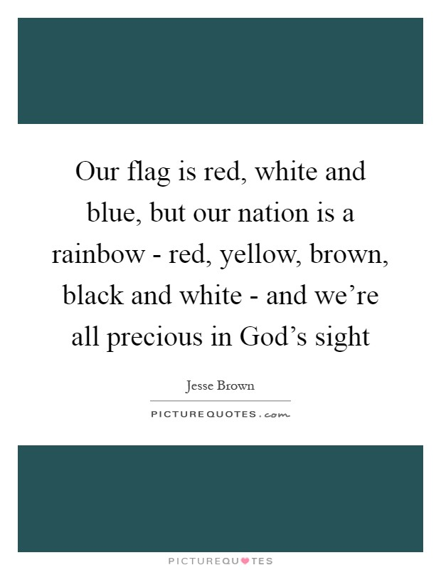 Our flag is red, white and blue, but our nation is a rainbow - red, yellow, brown, black and white - and we're all precious in God's sight Picture Quote #1