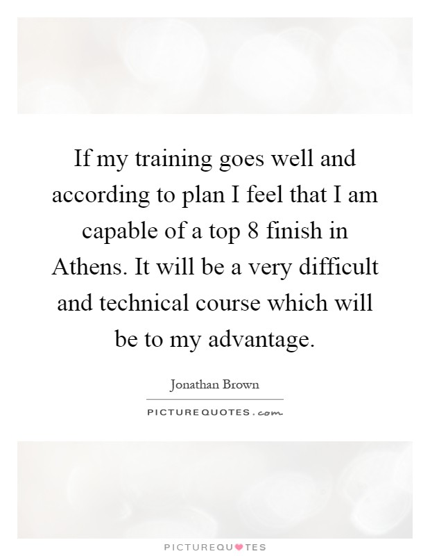 If my training goes well and according to plan I feel that I am capable of a top 8 finish in Athens. It will be a very difficult and technical course which will be to my advantage Picture Quote #1