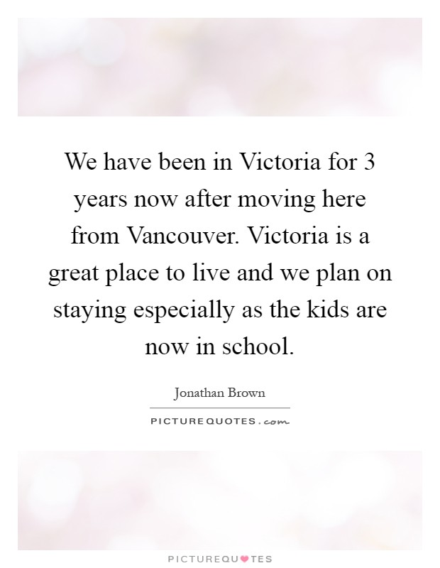 We have been in Victoria for 3 years now after moving here from Vancouver. Victoria is a great place to live and we plan on staying especially as the kids are now in school Picture Quote #1