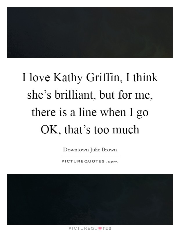 I love Kathy Griffin, I think she's brilliant, but for me, there is a line when I go OK, that's too much Picture Quote #1