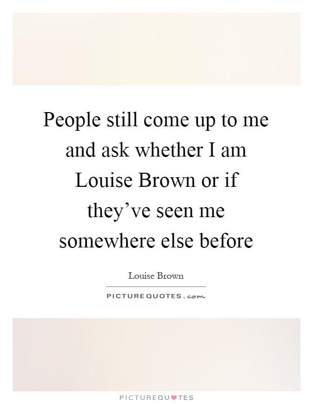 People still come up to me and ask whether I am Louise Brown or if they've seen me somewhere else before Picture Quote #1