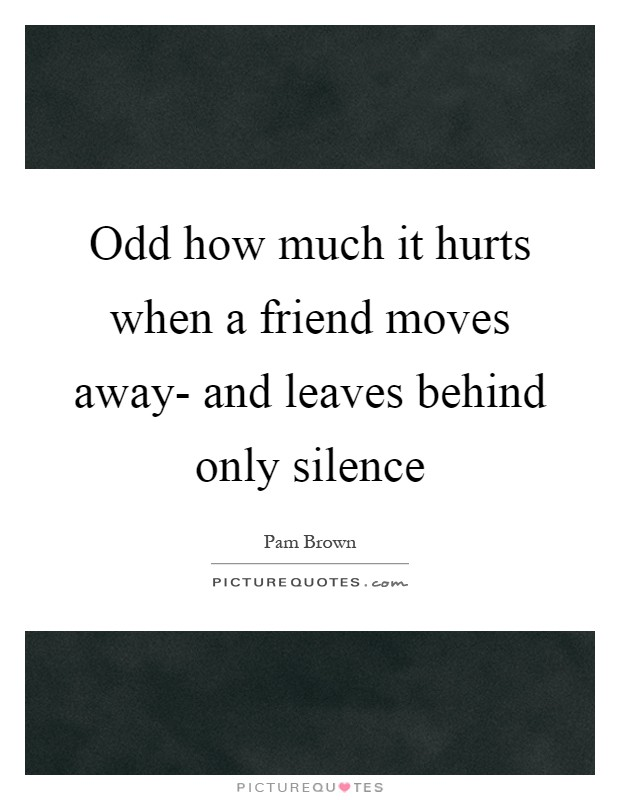 Odd how much it hurts when a friend moves away- and leaves behind only silence Picture Quote #1