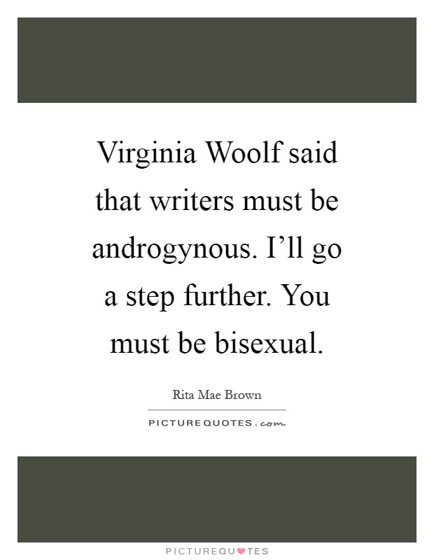 Virginia Woolf said that writers must be androgynous. I'll go a step further. You must be bisexual Picture Quote #1