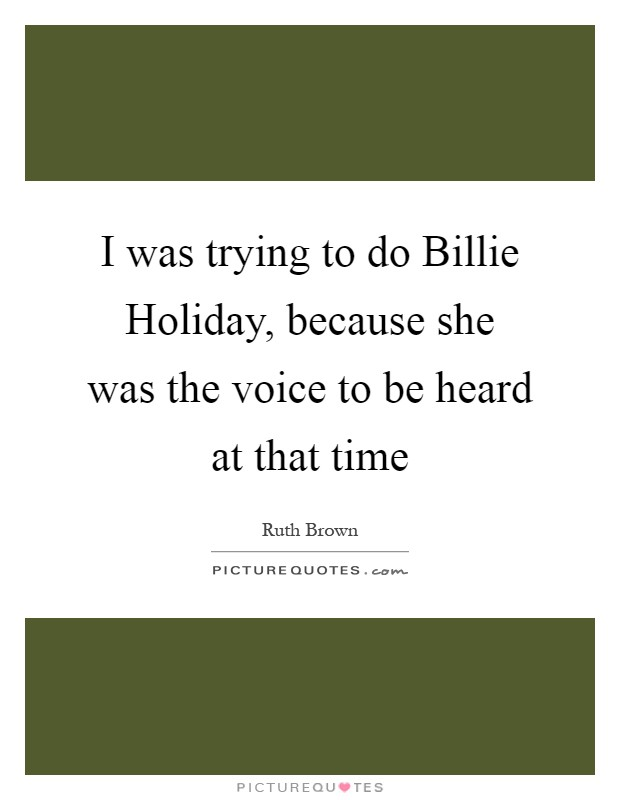 I was trying to do Billie Holiday, because she was the voice to be heard at that time Picture Quote #1