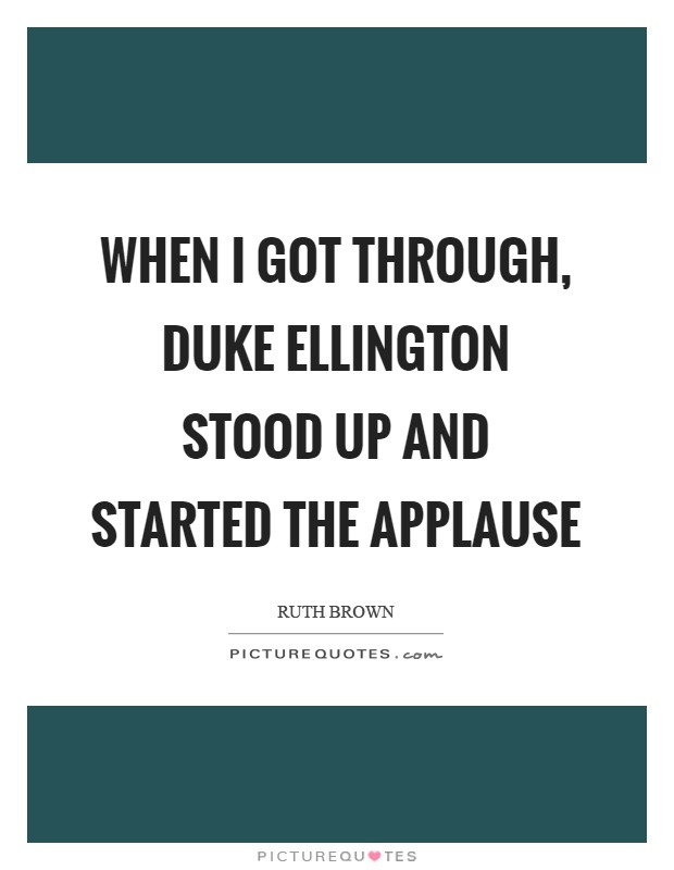 When I got through, Duke Ellington stood up and started the applause Picture Quote #1