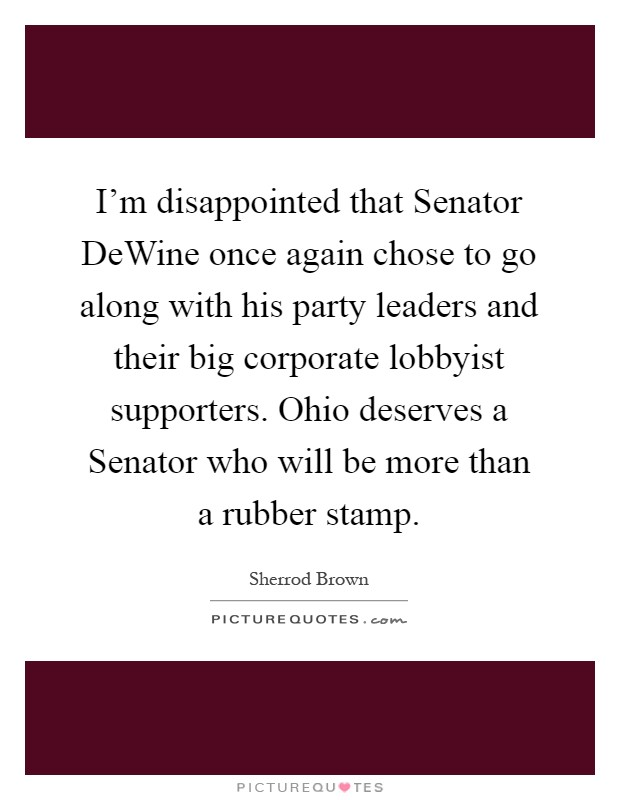 I'm disappointed that Senator DeWine once again chose to go along with his party leaders and their big corporate lobbyist supporters. Ohio deserves a Senator who will be more than a rubber stamp Picture Quote #1