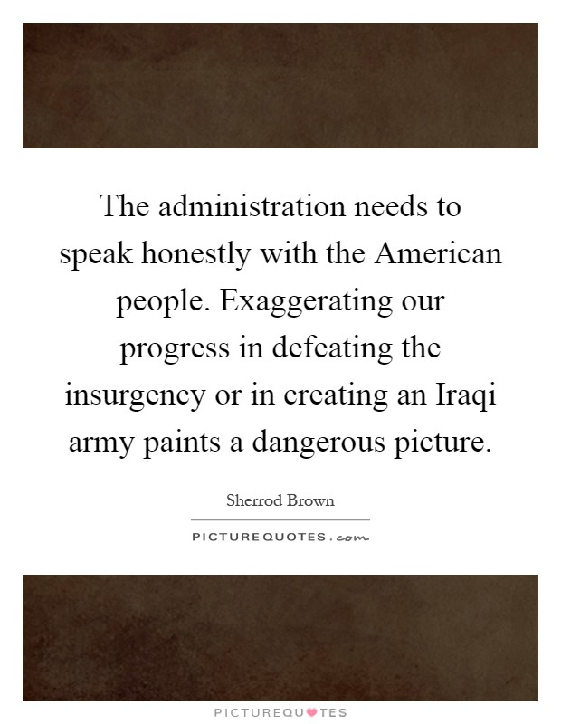 The administration needs to speak honestly with the American people. Exaggerating our progress in defeating the insurgency or in creating an Iraqi army paints a dangerous picture Picture Quote #1