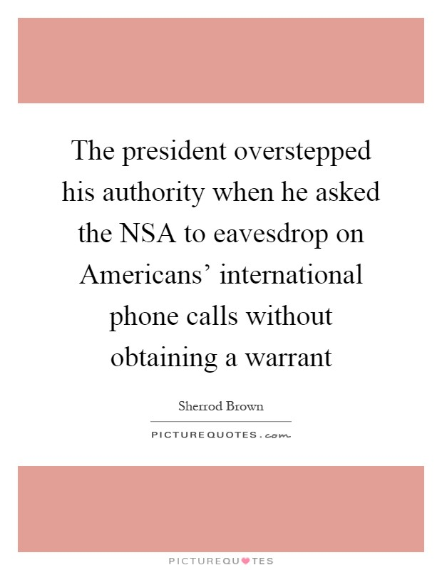 The president overstepped his authority when he asked the NSA to eavesdrop on Americans' international phone calls without obtaining a warrant Picture Quote #1
