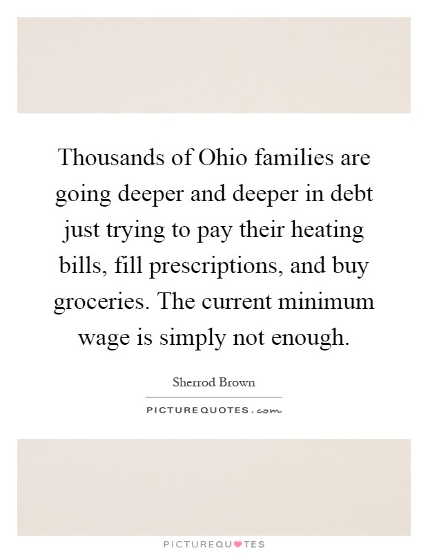 Thousands of Ohio families are going deeper and deeper in debt just trying to pay their heating bills, fill prescriptions, and buy groceries. The current minimum wage is simply not enough Picture Quote #1