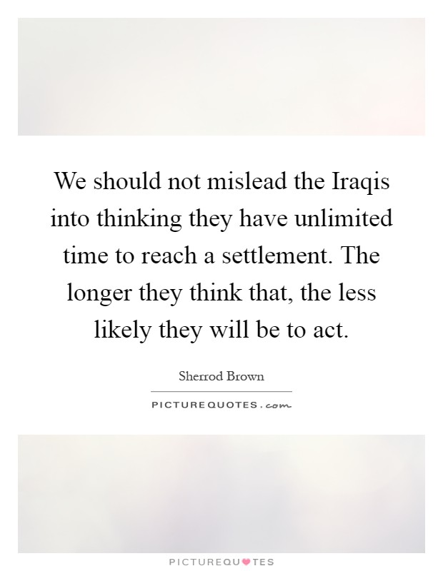 We should not mislead the Iraqis into thinking they have unlimited time to reach a settlement. The longer they think that, the less likely they will be to act Picture Quote #1