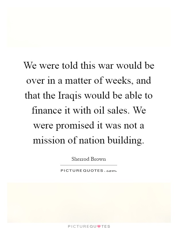 We were told this war would be over in a matter of weeks, and that the Iraqis would be able to finance it with oil sales. We were promised it was not a mission of nation building Picture Quote #1
