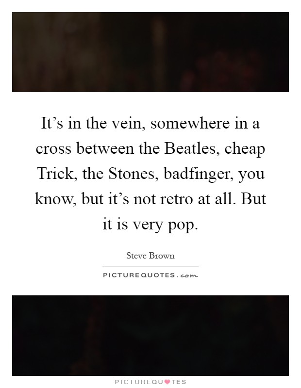 It's in the vein, somewhere in a cross between the Beatles, cheap Trick, the Stones, badfinger, you know, but it's not retro at all. But it is very pop Picture Quote #1