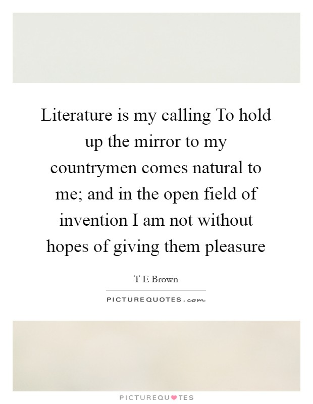 Literature is my calling To hold up the mirror to my countrymen comes natural to me; and in the open field of invention I am not without hopes of giving them pleasure Picture Quote #1