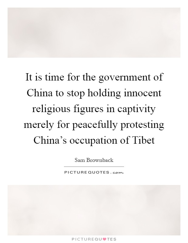 It is time for the government of China to stop holding innocent religious figures in captivity merely for peacefully protesting China's occupation of Tibet Picture Quote #1