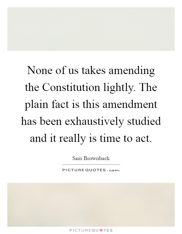 None of us takes amending the Constitution lightly. The plain fact is this amendment has been exhaustively studied and it really is time to act Picture Quote #1