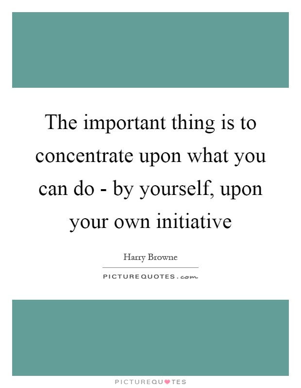 The important thing is to concentrate upon what you can do - by yourself, upon your own initiative Picture Quote #1
