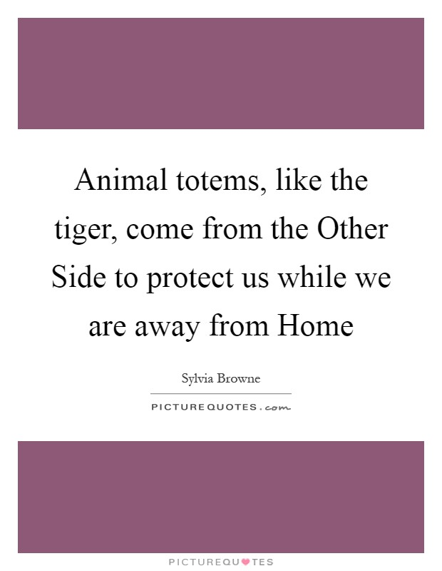 Animal totems, like the tiger, come from the Other Side to protect us while we are away from Home Picture Quote #1