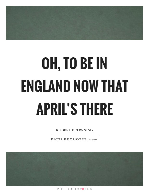 Oh, to be in England now that April's there Picture Quote #1