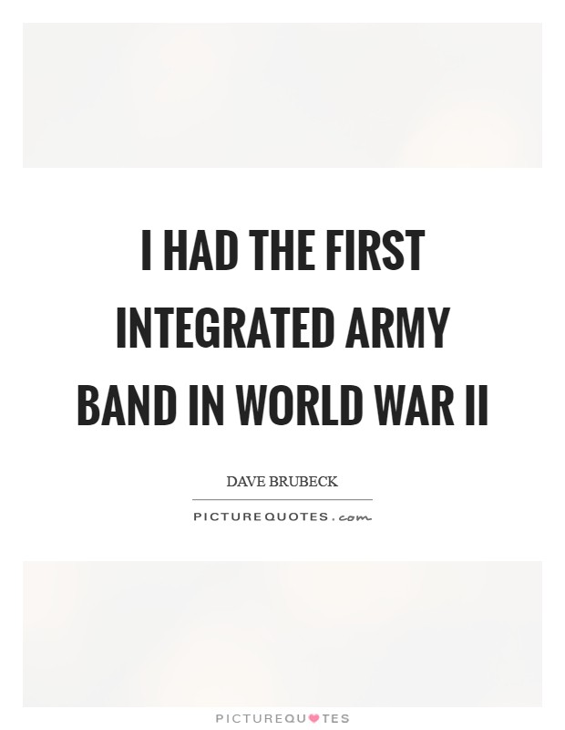 I had the first integrated Army band in World War II Picture Quote #1