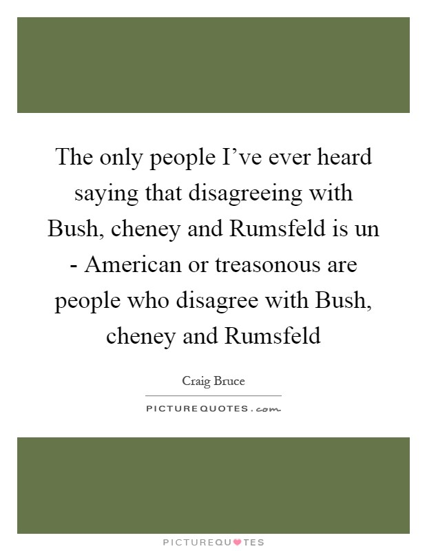 The only people I've ever heard saying that disagreeing with Bush, cheney and Rumsfeld is un - American or treasonous are people who disagree with Bush, cheney and Rumsfeld Picture Quote #1