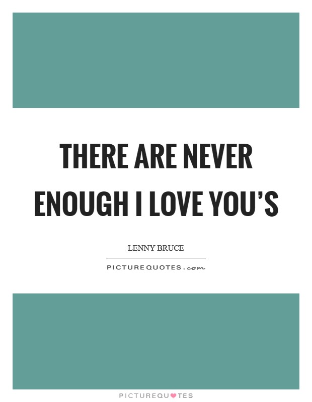 I Love You Enough Quotes : There are never enough I Love Yous Picture Quote #1