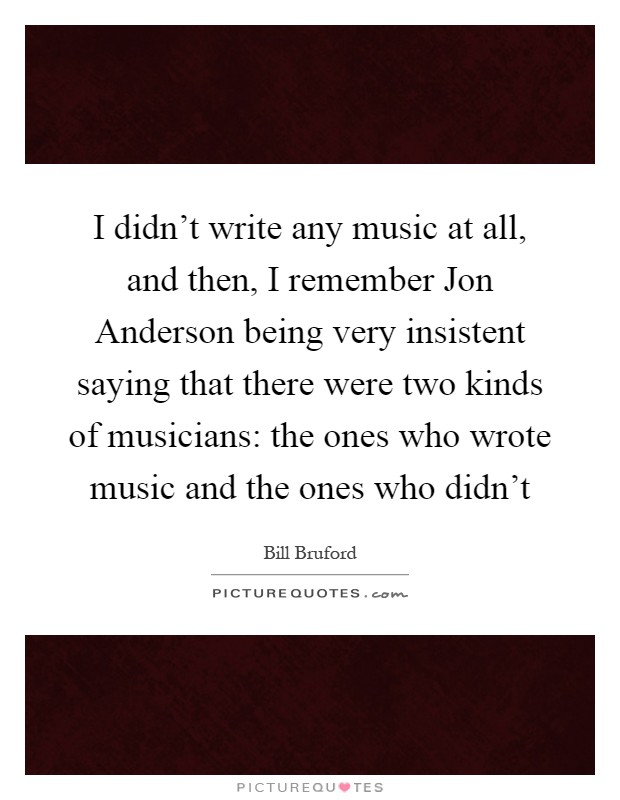 I didn't write any music at all, and then, I remember Jon Anderson being very insistent saying that there were two kinds of musicians: the ones who wrote music and the ones who didn't Picture Quote #1