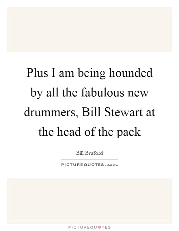 Plus I am being hounded by all the fabulous new drummers, Bill Stewart at the head of the pack Picture Quote #1